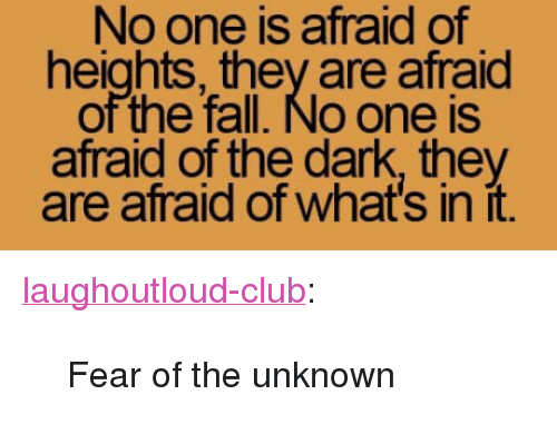 """Afraid Of Heights: No one is afraid of  heights, they are afraid  of the fall. No one is  afraid of the dark, they  are afraid of what's in it. <p><a href=""""http://laughoutloud-club.tumblr.com/post/170237433724/fear-of-the-unknown"""" class=""""tumblr_blog"""">laughoutloud-club</a>:</p>  <blockquote><p>Fear of the unknown</p></blockquote>"""