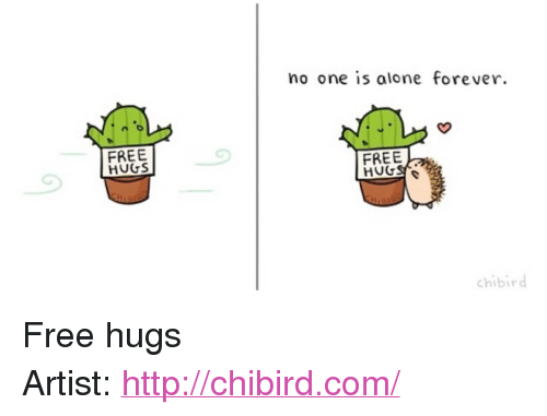 "free hugs: no one is alone forever  FREE  HUGS  FREE  chibird <p>Free hugs</p>  Artist: <a href=""http://chibird.com/"">http://chibird.com/</a>"