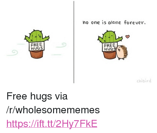 "free hugs: no one is alone forever  FREE  HUGS  FREE  chibird <p>Free hugs via /r/wholesomememes <a href=""https://ift.tt/2Hy7FkE"">https://ift.tt/2Hy7FkE</a></p>"