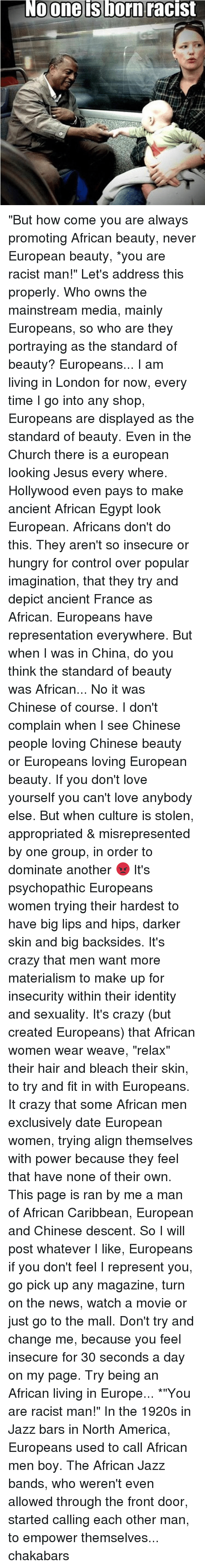 "Memes, Weave, and Chinese: No one is born racist ""But how come you are always promoting African beauty, never European beauty, *you are racist man!"" Let's address this properly. Who owns the mainstream media, mainly Europeans, so who are they portraying as the standard of beauty? Europeans... I am living in London for now, every time I go into any shop, Europeans are displayed as the standard of beauty. Even in the Church there is a european looking Jesus every where. Hollywood even pays to make ancient African Egypt look European. Africans don't do this. They aren't so insecure or hungry for control over popular imagination, that they try and depict ancient France as African. Europeans have representation everywhere. But when I was in China, do you think the standard of beauty was African... No it was Chinese of course. I don't complain when I see Chinese people loving Chinese beauty or Europeans loving European beauty. If you don't love yourself you can't love anybody else. But when culture is stolen, appropriated & misrepresented by one group, in order to dominate another 😡 It's psychopathic Europeans women trying their hardest to have big lips and hips, darker skin and big backsides. It's crazy that men want more materialism to make up for insecurity within their identity and sexuality. It's crazy (but created Europeans) that African women wear weave, ""relax"" their hair and bleach their skin, to try and fit in with Europeans. It crazy that some African men exclusively date European women, trying align themselves with power because they feel that have none of their own. This page is ran by me a man of African Caribbean, European and Chinese descent. So I will post whatever I like, Europeans if you don't feel I represent you, go pick up any magazine, turn on the news, watch a movie or just go to the mall. Don't try and change me, because you feel insecure for 30 seconds a day on my page. Try being an African living in Europe... *""You are racist man!"" In the 1920s in Jazz bars in North America, Europeans used to call African men boy. The African Jazz bands, who weren't even allowed through the front door, started calling each other man, to empower themselves... chakabars"