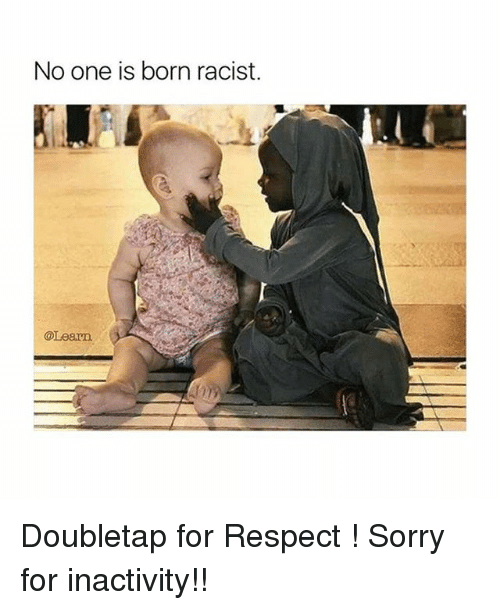 No One Is Born Racist: No one is born racist.  @Learn Doubletap for Respect ! Sorry for inactivity!!