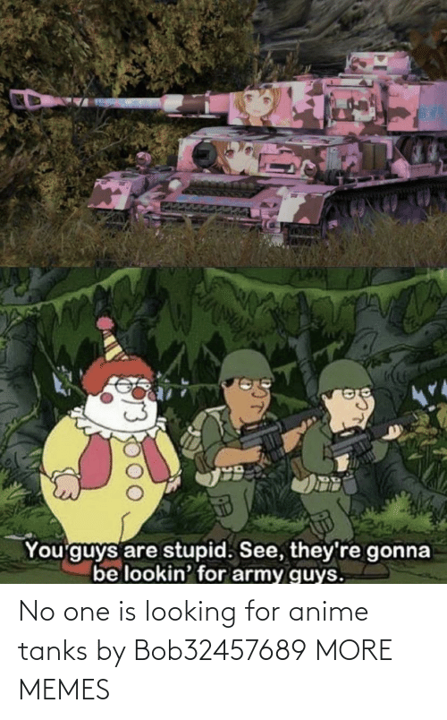 tanks: No one is looking for anime tanks by Bob32457689 MORE MEMES