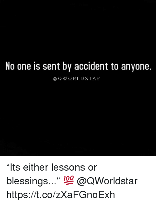 """Blessings, One, and Anyone: No one is sent by accident to anyone.  aQWORLDSTA R """"Its either lessons or blessings..."""" 💯 @QWorldstar https://t.co/zXaFGnoExh"""