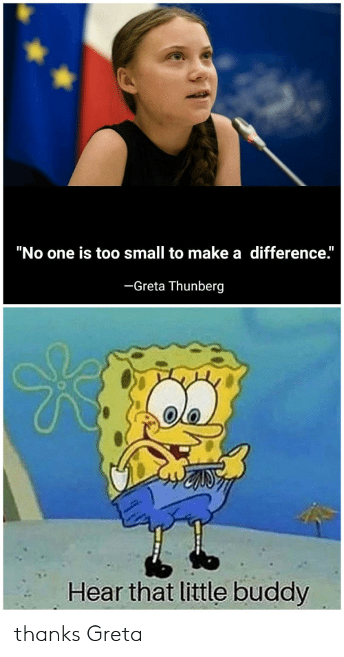 """Too Small: """"No one is too small to make a difference.""""  -Greta Thunberg  Hear that little buddy thanks Greta"""