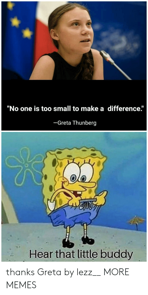 """Too Small: """"No one is too small to make a difference.""""  -Greta Thunberg  Hear that little buddy thanks Greta by lezz__ MORE MEMES"""
