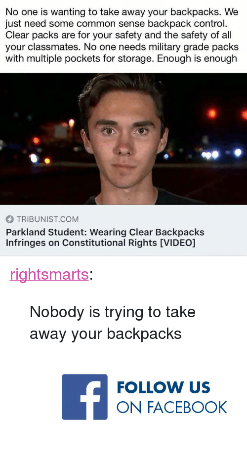 "Constitutional: No one is wanting to take away your backpacks. We  just need some common sense backpack control.  Clear packs are for your safety and the safety of all  your classmates. No one needs military grade packs  with multiple pockets for storage. Enough is enough  TRIBUNIST.COM  Parkland Student: Wearing Clear Backpacks  Infringes on Constitutional Rights [VIDEO] <p><a href=""https://rightsmarts.tumblr.com/post/172237996690/nobody-is-trying-to-take-away-your-backpacks"" class=""tumblr_blog"">rightsmarts</a>:</p> <blockquote>Nobody is trying to take away your backpacks<br/><a href=""https://www.facebook.com/RightSmartsConservativeNews""><figure class=""tmblr-full"" data-orig-height=""150"" data-orig-width=""375"" data-orig-src=""https://78.media.tumblr.com/a6a5206c30218e650983236d1ddbf1f2/tumblr_ow772kQn8b1vbx6yro1_400.jpg""><img src=""https://78.media.tumblr.com/ad0219ca18b68be1c560151992a6fdd3/tumblr_inline_p90vz2rE0F1rw09tq_540.jpg"" data-orig-height=""150"" data-orig-width=""375"" data-orig-src=""https://78.media.tumblr.com/a6a5206c30218e650983236d1ddbf1f2/tumblr_ow772kQn8b1vbx6yro1_400.jpg""/></figure></a> </blockquote>"