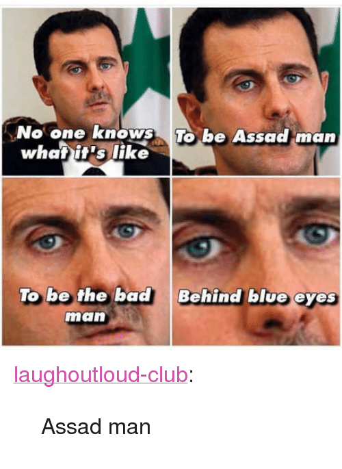 """assad: No one knows To be Assad man  be Assackman  whatit's like  To be the bad  Behind blue eyes  man <p><a href=""""http://laughoutloud-club.tumblr.com/post/162566105956/assad-man"""" class=""""tumblr_blog"""">laughoutloud-club</a>:</p>  <blockquote><p>Assad man</p></blockquote>"""