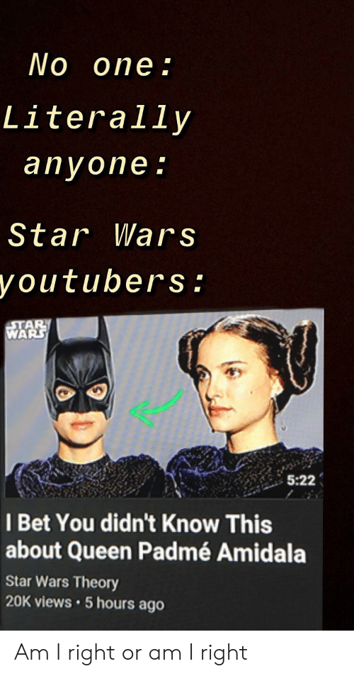 Padme Amidala: No one:  Literally  anyone:  Star Wars  you tubers :  STAR  WARS  5:22  I Bet You didn't Know This  about Queen Padmé Amidala  Star Wars Theory  20K views 5 hours ago Am I right or am I right