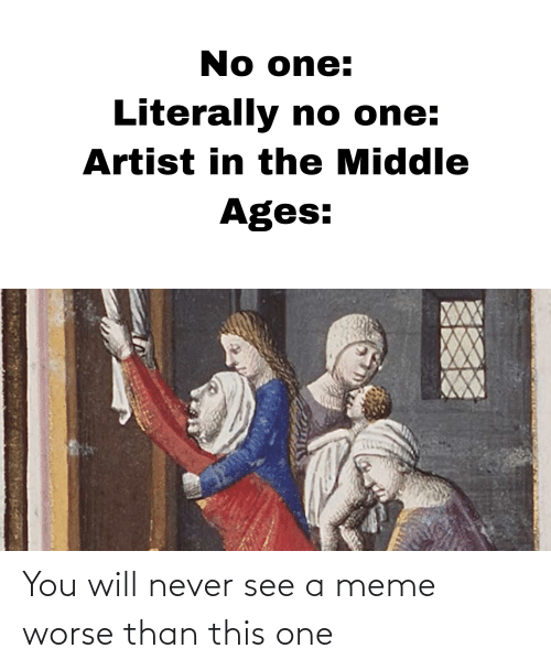 middle ages: No one:  Literally no one:  Artist in the Middle  Ages: You will never see a meme worse than this one