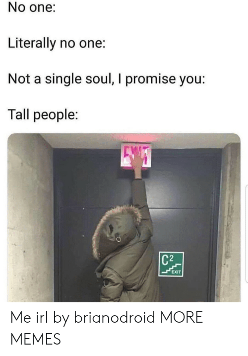 tall people: No one:  Literally no one:  Not a single soul, I promise you:  Tall people:  C2  EXIT Me irl by brianodroid MORE MEMES
