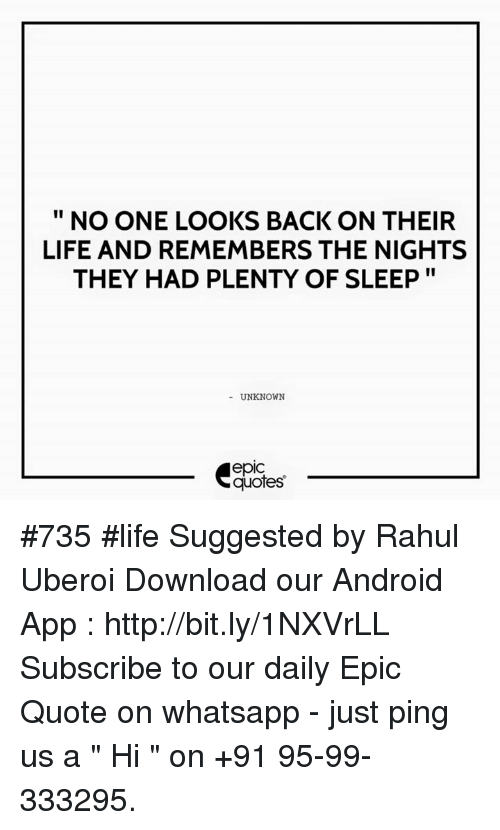 "whatsapp: NO ONE LOOKS BACK ON THEIR  LIFE AND REMEMBERS THE NIGHTS  THEY HAD PLENTY OF SLEEP  UNKNOWN  quotes #735  #life  Suggested by Rahul Uberoi  Download our Android App : http://bit.ly/1NXVrLL  Subscribe to our daily Epic Quote on whatsapp - just ping us a "" Hi "" on  +91 95-99-333295."