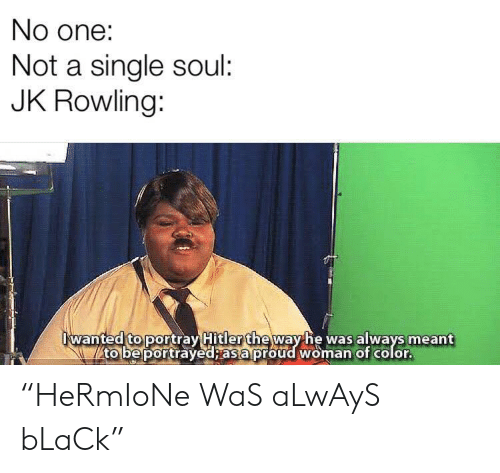 """rowling: No one:  Not a single soul:  JK Rowling:  wanted to portray Hitler theway he was always meant  to be portrayed; as a proud woman of color. """"HeRmIoNe WaS aLwAyS bLaCk"""""""