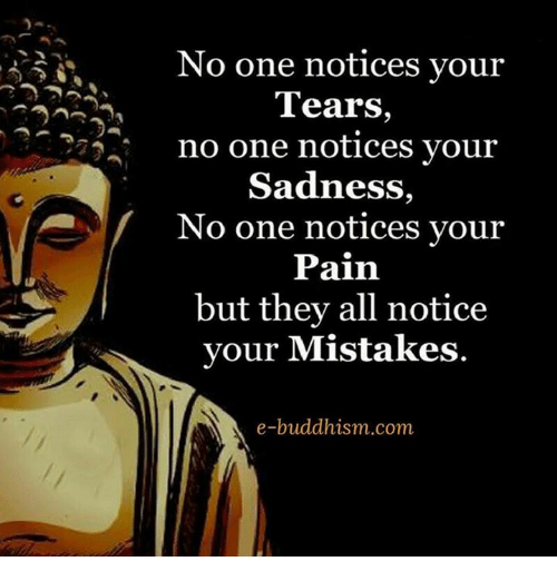 Noticably: No one notices your  Tears  no one notices your  Sadness,  No one notices your  Pain  but they all notice  your Mistakes  e-buddhism com