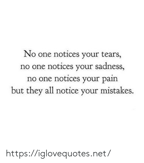 sadness: No one notices your tears,  no one notices your sadness,  no one notices your pain  but they all notice your mistakes. https://iglovequotes.net/