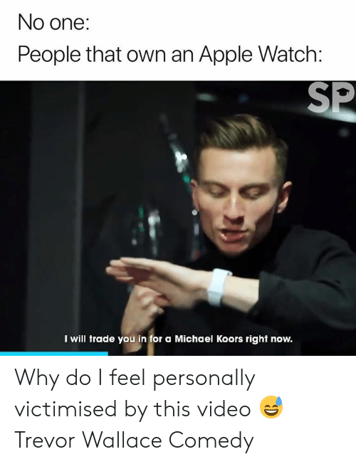 Trevor: No one:  People that own an Apple Watch:  SP  I will trade you in for a Michael Koors right now. Why do I feel personally victimised by this video 😅  Trevor Wallace Comedy