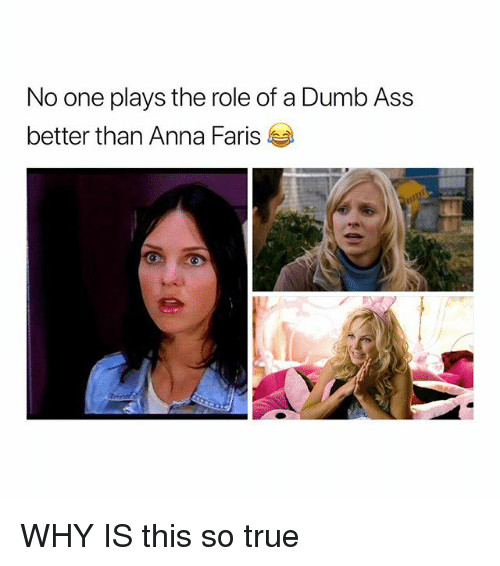 Anna, Ass, and Dumb: No one plays the role of a Dumb Ass  better than Anna Faris WHY IS this so true