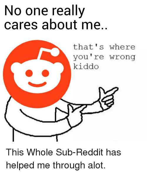 Thats Where Youre Wrong: No one really  cares about me.  that's where  you're wrong  kiddo This Whole Sub-Reddit has helped me through alot.