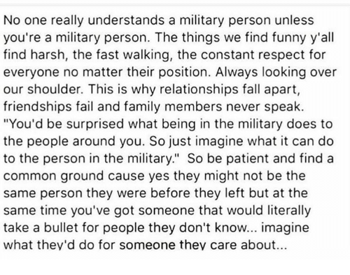 """Fail, Fall, and Family: No one really understands a military person unless  you're a military person. The things we find funny y'all  find harsh, the fast walking, the constant respect for  everyone no matter their position. Always looking over  our shoulder. This is why relationships fall apart,  friendships fail and family members never speak.  """"You'd be surprised what being in the military does to  the people around you. So just imagine what it can do  to the person in the military."""" So be patient and find a  common ground cause yes they might not be the  same person they were before they left but at the  same time you've got someone that would literally  take a bullet for people they don't know... imagine  what they'd do for someone they care about..."""