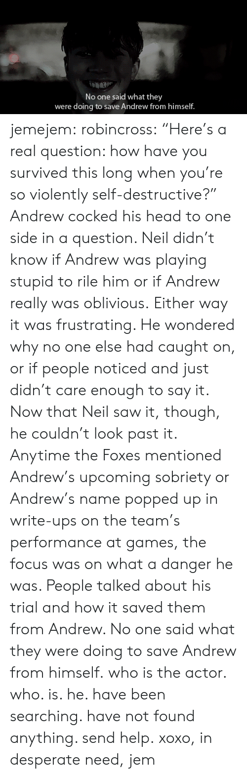 """Who Is He: No one said what they  were doing to save Andrew from himself. jemejem:  robincross:   """"Here's a real question: how have you survived this long when you're so violently self-destructive?""""  Andrew cocked his head to one side in a question. Neil didn't know if  Andrew was playing stupid to rile him or if Andrew really was oblivious.  Either way it was frustrating. He wondered why no one else had caught  on, or if people noticed and just didn't care enough to say it. Now that  Neil saw it, though, he couldn't look past it. Anytime the Foxes  mentioned Andrew's upcoming sobriety or Andrew's name popped up in  write-ups on the team's performance at games, the focus was on what a  danger he was. People talked about his trial and how it saved them from  Andrew. No one said what they were doing to save Andrew from himself.    who is the actor. who. is. he. have been searching. have not found anything. send help.xoxo, in desperate need, jem"""