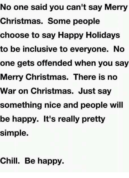 Chill, Memes, and War on Christmas: No one said you can't say Merry  Christmas. Some people  choose to say Happy Holidays  to be inclusive to everyone. No  one gets offended when you say  Merry Christmas. There is no  War on Christmas. Just say  something nice and people will  be happy. It's really pretty  simple.  Chill. Be happy.
