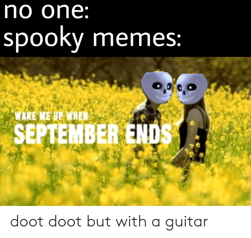 wake me up when september ends: no one:  spooky memes:  WAKE  ME UP WHEN  SEPTEMBER ENDS doot doot but with a guitar