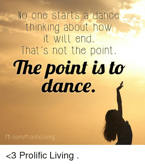 memes: No one starts a dance  thinking about how  it will end  That's not the point  The point is to  dance  D.com/Prolificliving <3 Prolific Living  .