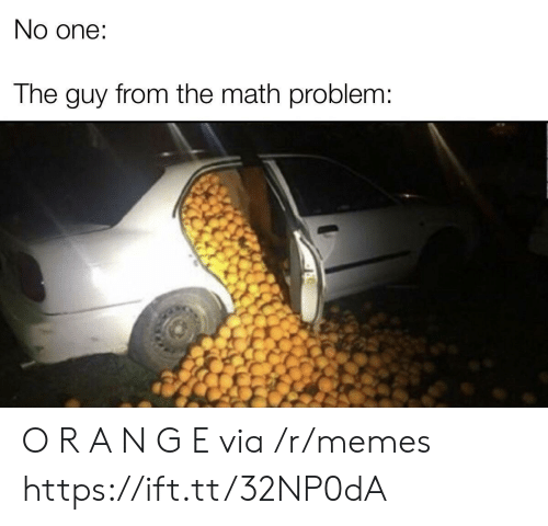math problem: No one:  The guy from the math problem: O R A N G E via /r/memes https://ift.tt/32NP0dA