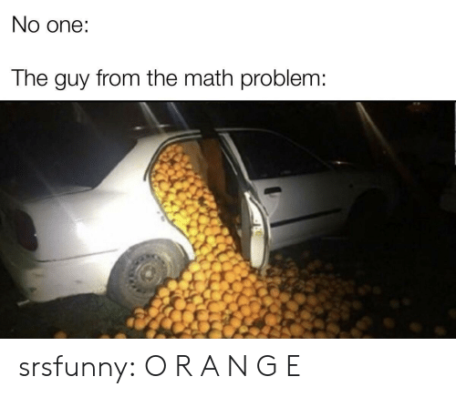 math problem: No one:  The guy from the math problem: srsfunny:  O R A N G E