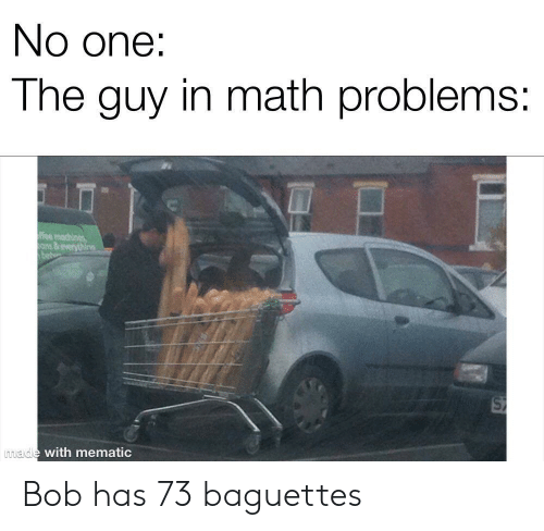 ons: No one:  The guy in math problems:  ee machines  ons&everythine  made with mematic Bob has 73 baguettes