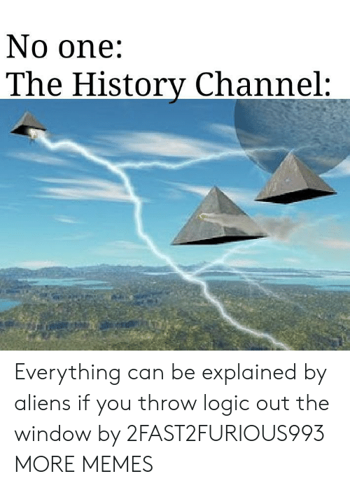 out the window: No one:  The Historv Channel: Everything can be explained by aliens if you throw logic out the window by 2FAST2FURIOUS993 MORE MEMES