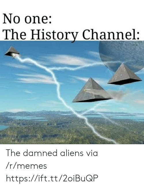 history channel: No one:  The History Channel: The damned aliens via /r/memes https://ift.tt/2oiBuQP
