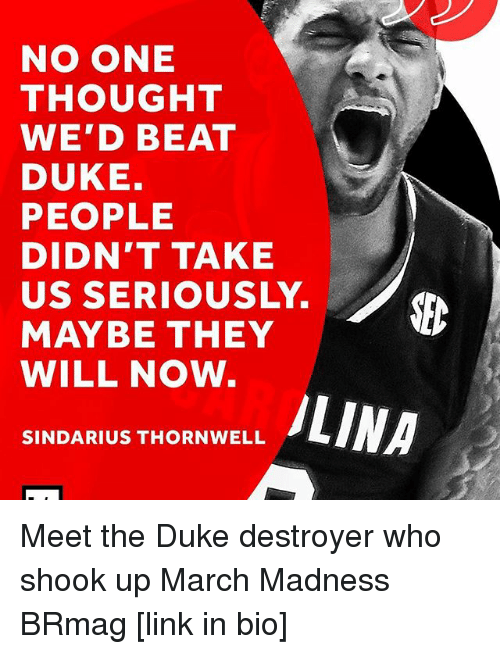 dukes: NO ONE  THOUGHT  WE'D BEAT  DUKE.  PEOPLE  DIDN'T TAKE  US SERIOUSLY.  MAYBE THEY  WILL NOW  ALINN  SINDARIUS THORN WELL Meet the Duke destroyer who shook up March Madness BRmag [link in bio]