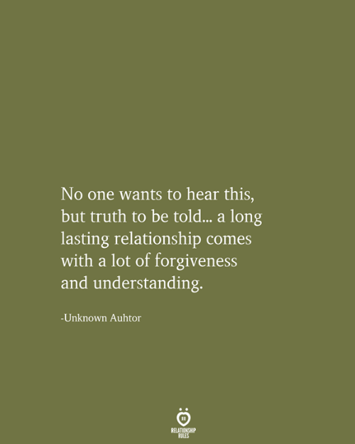 Forgiveness: No one wants to hear this,  but truth to be told... a long  lasting relationship comes  with a lot of forgiveness  and understanding.  -Unknown Auhtor  RELATIONSHIP  RULES
