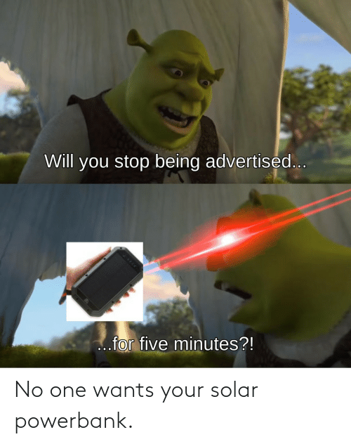 No One: No one wants your solar powerbank.