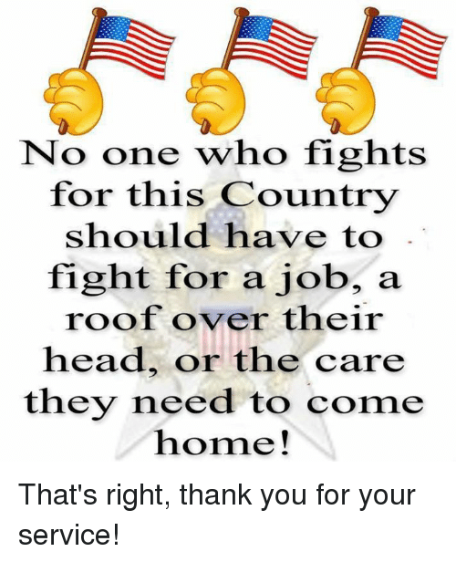 Memes, Coming Home, and 🤖: No one who fights  for this Country  should have to  fight for a job, a  roof over their  head, or the care  they need to come  home! That's right, thank you for your service!