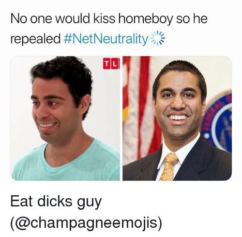 Dicks, Kiss, and Dank Memes: No one would kiss homeboy so he  repealed #NetNeutrality *  TL Eat dicks guy (@champagneemojis)