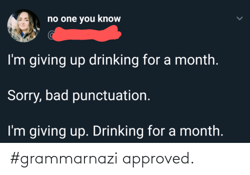 Im Giving Up: no one you know  I'm giving up drinking for a month.  Sorry, bad punctuation.  I'm giving up. Drinking for a month. #grammarnazi approved.