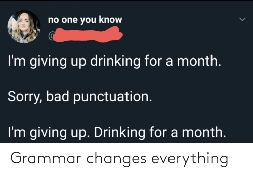 Im Giving Up: no one you know  I'm giving up drinking for a month.  Sorry, bad punctuation.  I'm giving up. Drinking for a month. Grammar changes everything