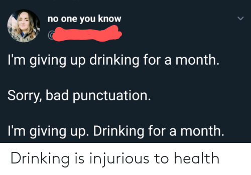 Im Giving Up: no one you know  I'm giving up drinking for a month.  Sorry, bad punctuation.  I'm giving up. Drinking for a month. Drinking is injurious to health