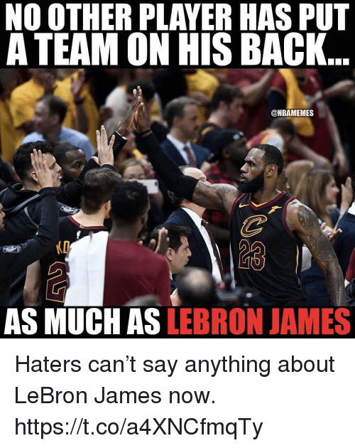 LeBron James, Memes, and Lebron: NO OTHER PLAYER HAS PUT  A TEAM ON HIS BACK  @NBAMEMES  AS MUCH AS LEBRON JAMES Haters can't say anything about LeBron James now. https://t.co/a4XNCfmqTy