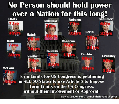 Facebook, Memes, and facebook.com: No Person should hold power  over a Nation for this long!  Leahy  Schumer  Roberts  Mikulski  Cayo  Levin  3 Mrs  Hatch  Reid  Cochran  Baucus  rs Durbin  Grassley  Shelb  McCain  Term Limits for US Congress is petitioning  s in ALL 50 states to use Article 5 to impose  Term Limits on the US Congress,  without their involvement or Approval!  www.facebook.com/TermLimitsforUSCongress