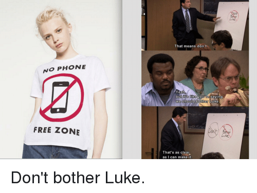 Phone, The Office, and Yeah: NO PHONE  FREE ZONE  Luke  That means don't  Yeah  but its like you re saying  we should bother Luke  Luke  That's as clear  as I can make it. Don't bother Luke.