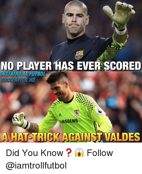 Didly: NO PLAYER HAS EVER SCORED  UNUSTATROUL BOL  MSDENS  tw  HAT TRICK AGAINST VALDES Did You Know❓😱 Follow @iamtrollfutbol