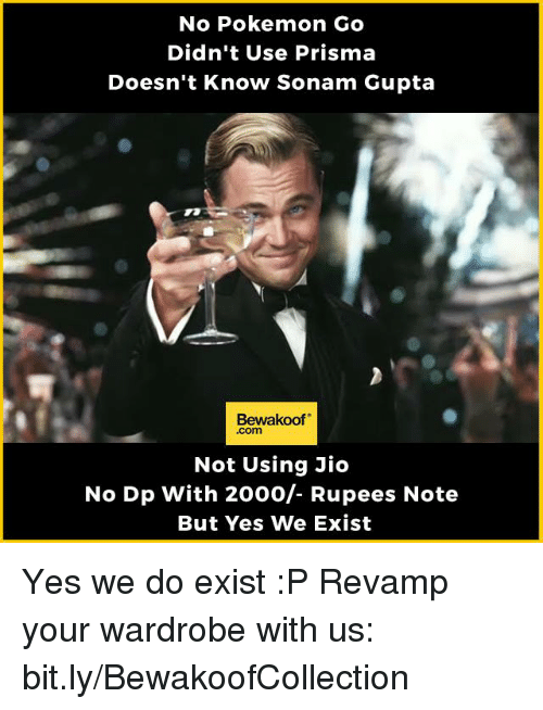 Memes, Pokemon, and Pokemon GO: No Pokemon Go  Didn't Use Prisma  Doesn't Know Sonam Gupta  Bewakoof  Not Using Jio  No Dp with 2000/- Rupees Note  But Yes We Exist Yes we do exist :P  Revamp your wardrobe with us: bit.ly/BewakoofCollection