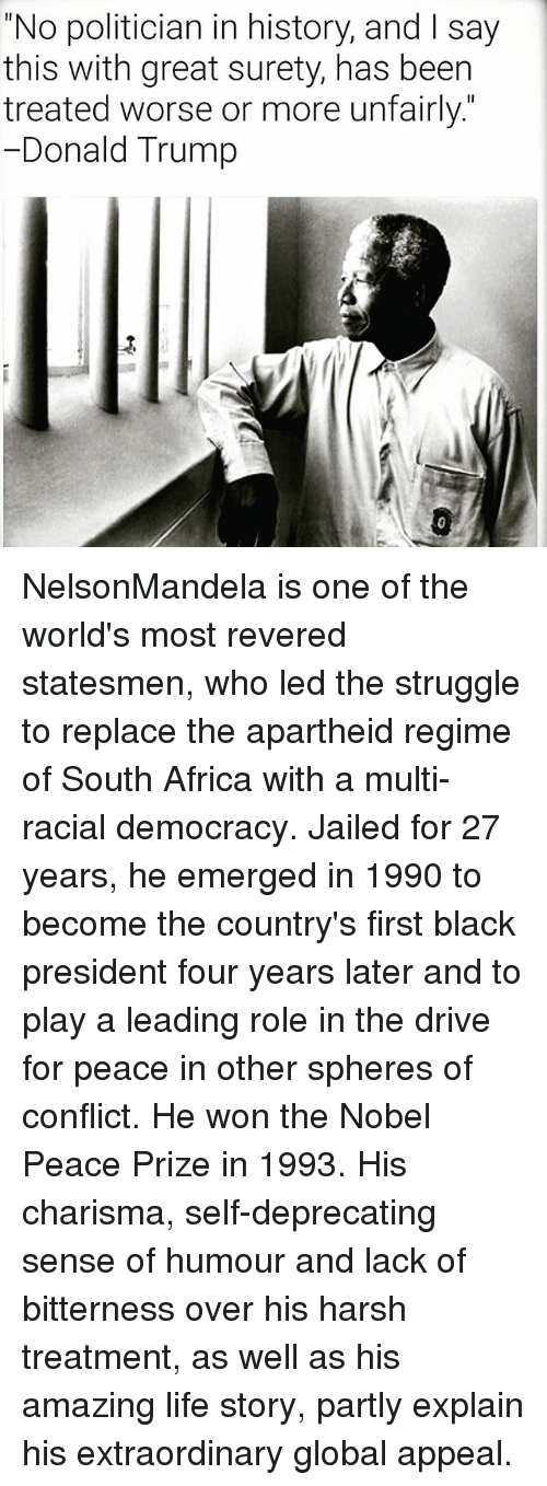 """Apartheid: """"No politician in history, and l say  this with great surety, has been  treated worse or more unfairly  Donald Trump NelsonMandela is one of the world's most revered statesmen, who led the struggle to replace the apartheid regime of South Africa with a multi-racial democracy. Jailed for 27 years, he emerged in 1990 to become the country's first black president four years later and to play a leading role in the drive for peace in other spheres of conflict. He won the Nobel Peace Prize in 1993. His charisma, self-deprecating sense of humour and lack of bitterness over his harsh treatment, as well as his amazing life story, partly explain his extraordinary global appeal."""