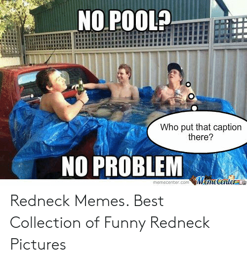Funny, Memes, and Redneck: NO POOL?  Who put that caption  there?  NO PROBLEM  memecenter.com MemeCentera Redneck Memes. Best Collection of Funny Redneck Pictures