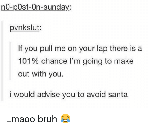 Memes, 🤖, and Make Out: no-post-On-sunday.  pvnkslut:  If you pull me on your lap there is a  101 chance l'm going to make  out with you.  i would advise you to avoid santa Lmaoo bruh 😂