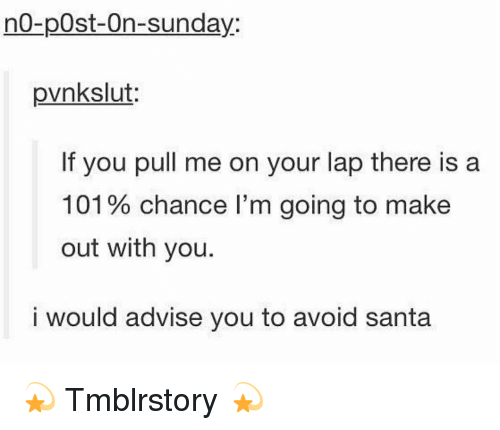 Memes, Santa, and 🤖: no-post-On-Sunday:  pvnkslut:  If you pull me on your lap there is a  101% chance l'm going to make  out with you.  i would advise you to avoid santa 💫 Tmblrstory 💫