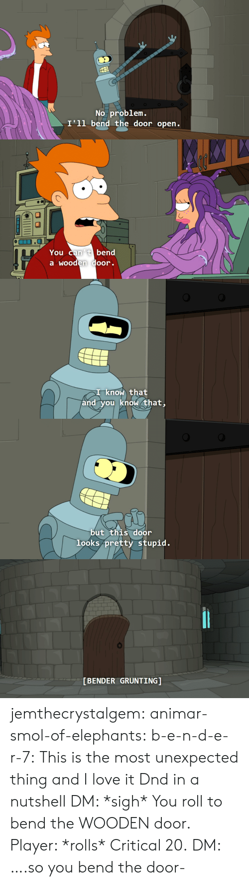 Bender: No problem.  I'll bend the door open.   You can 't bend  a wooden door.   I know that  and you know that,   but this door  looks pretty stupid.   [BENDER GRUNTING] jemthecrystalgem:  animar-smol-of-elephants:  b-e-n-d-e-r-7: This is the most unexpected thing and I love it Dnd in a nutshell   DM: *sigh* You roll to bend the WOODEN door. Player: *rolls* Critical 20. DM: ….so you bend the door-