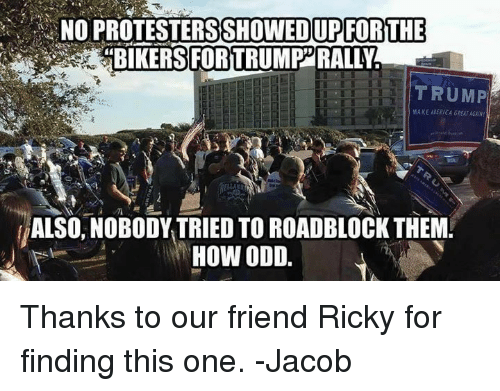 """Trump: NO PROTESTERSSHOWEDUPFORTHE  """"BIKERS FORTRUMP RALLY  TRUMP  ALSO, NOBODY TRIED TO ROADBLOCK THEM!  HOW ODD. Thanks to our friend Ricky for finding this one. -Jacob"""